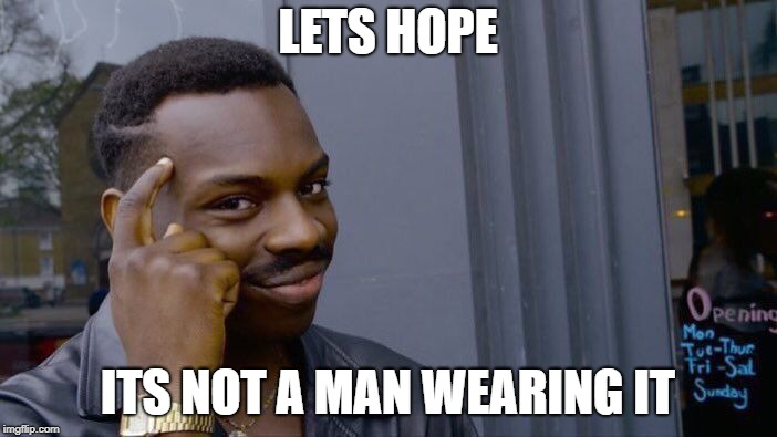 Roll Safe Think About It Meme | LETS HOPE ITS NOT A MAN WEARING IT | image tagged in memes,roll safe think about it | made w/ Imgflip meme maker