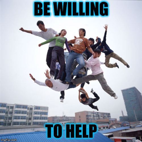 BE WILLING TO HELP | image tagged in flying like a boss | made w/ Imgflip meme maker