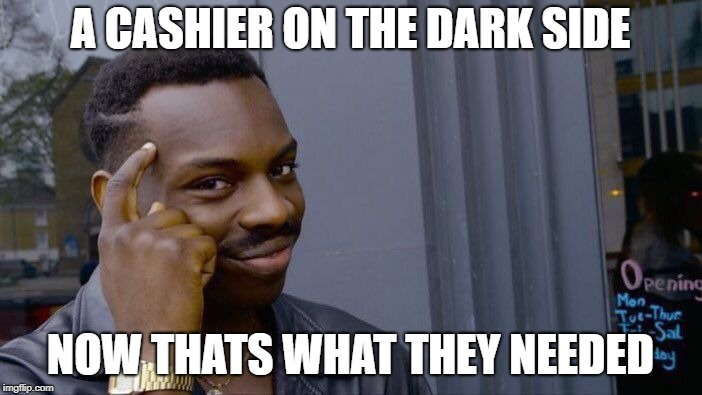 Roll Safe Think About It Meme | A CASHIER ON THE DARK SIDE NOW THATS WHAT THEY NEEDED | image tagged in memes,roll safe think about it | made w/ Imgflip meme maker