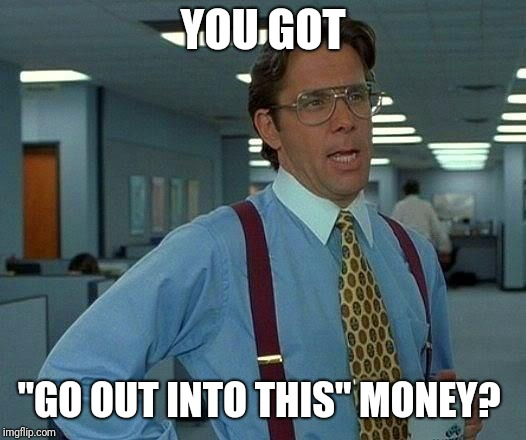"YOU GOT ""GO OUT INTO THIS"" MONEY? 