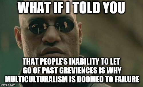 Matrix Morpheus Meme | WHAT IF I TOLD YOU THAT PEOPLE'S INABILITY TO LET GO OF PAST GREVIENCES IS WHY MULTICULTURALISM IS DOOMED TO FAILURE | image tagged in memes,matrix morpheus | made w/ Imgflip meme maker