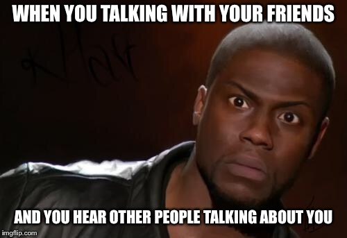 Sketchy Secrets | WHEN YOU TALKING WITH YOUR FRIENDS AND YOU HEAR OTHER PEOPLE TALKING ABOUT YOU | image tagged in kevin hart,mad,memes,kevin hart the hell,lol,friends | made w/ Imgflip meme maker