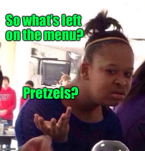 Black Girl Wat Meme | So what's left on the menu? Pretzels? | image tagged in memes,black girl wat | made w/ Imgflip meme maker