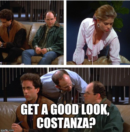 Get a look look, Costanza? | GET A GOOD LOOK, COSTANZA? | image tagged in seinfeld,costanza | made w/ Imgflip meme maker