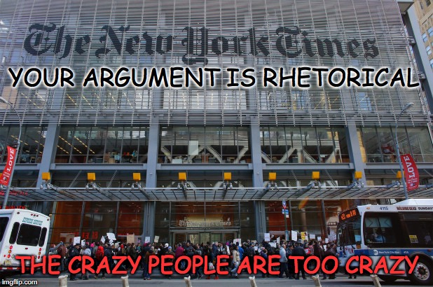Crazy People | YOUR ARGUMENT IS RHETORICAL THE CRAZY PEOPLE ARE TOO CRAZY | image tagged in new york times,bigotry,double standards | made w/ Imgflip meme maker