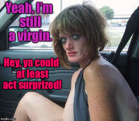She gets more miles in at night than any other gal | Yeah, I'm still a virgin. Hey, ya could at least act surprized! | image tagged in memes,meth girl,street walking,no break from walking | made w/ Imgflip meme maker
