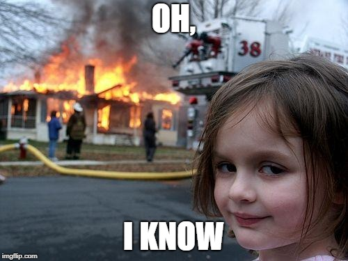 Disaster Girl Meme | OH, I KNOW | image tagged in memes,disaster girl | made w/ Imgflip meme maker