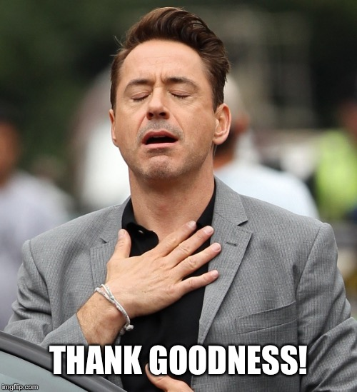 relieved rdj | THANK GOODNESS! | image tagged in relieved rdj | made w/ Imgflip meme maker