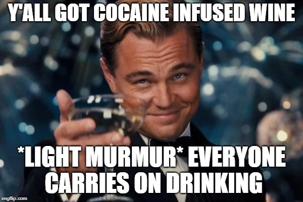 Leonardo Dicaprio Cheers Meme | Y'ALL GOT COCAINE INFUSED WINE *LIGHT MURMUR* EVERYONE CARRIES ON DRINKING | image tagged in memes,leonardo dicaprio cheers | made w/ Imgflip meme maker