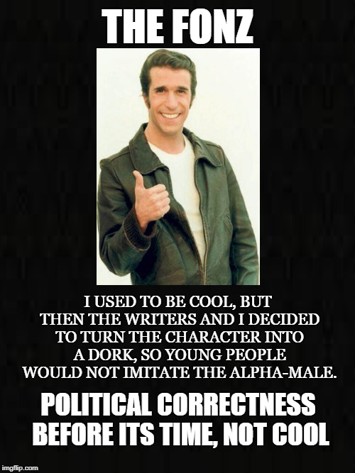 Dorkification  | THE FONZ I USED TO BE COOL, BUT THEN THE WRITERS AND I DECIDED TO TURN THE CHARACTER INTO A DORK, SO YOUNG PEOPLE WOULD NOT IMITATE THE ALPH | image tagged in the fonz,cool,50's biker,charisma,tough guy,dork | made w/ Imgflip meme maker