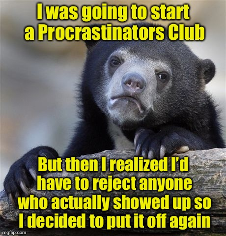 Confession Bear Meme | I was going to start a Procrastinators Club But then I realized I'd have to reject anyone who actually showed up so I decided to put it off  | image tagged in memes,confession bear | made w/ Imgflip meme maker