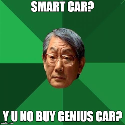 High Expectations Asian Father Meme | SMART CAR? Y U NO BUY GENIUS CAR? | image tagged in memes,high expectations asian father | made w/ Imgflip meme maker
