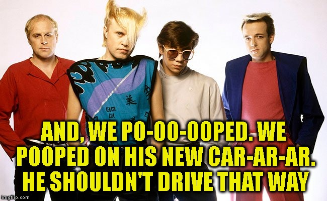 A Flock of Seagulls | AND, WE PO-OO-OOPED. WE POOPED ON HIS NEW CAR-AR-AR. HE SHOULDN'T DRIVE THAT WAY | image tagged in a flock of seagulls | made w/ Imgflip meme maker
