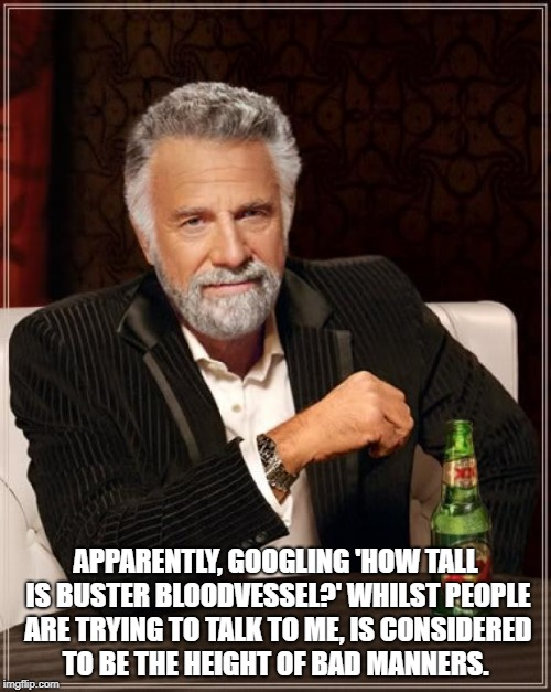 The Most Interesting Man In The World Meme | APPARENTLY, GOOGLING 'HOW TALL IS BUSTER BLOODVESSEL?' WHILST PEOPLE ARE TRYING TO TALK TO ME, IS CONSIDERED TO BE THE HEIGHT OF BAD MANNERS | image tagged in memes,the most interesting man in the world | made w/ Imgflip meme maker