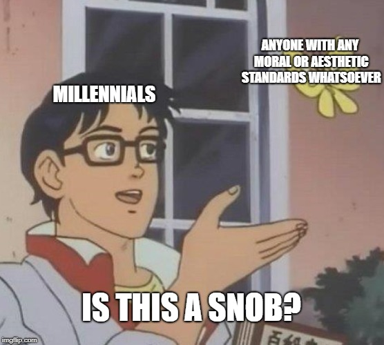 Is This A Pigeon Meme | MILLENNIALS ANYONE WITH ANY MORAL OR AESTHETIC STANDARDS WHATSOEVER IS THIS A SNOB? | image tagged in memes,is this a pigeon | made w/ Imgflip meme maker