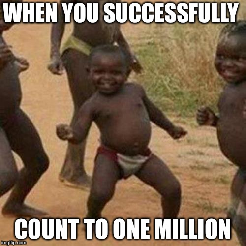 Third World Success Kid Meme | WHEN YOU SUCCESSFULLY COUNT TO ONE MILLION | image tagged in memes,third world success kid | made w/ Imgflip meme maker