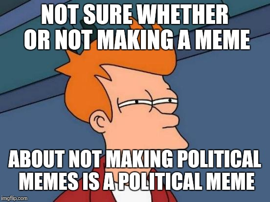 Futurama Fry Meme | NOT SURE WHETHER OR NOT MAKING A MEME ABOUT NOT MAKING POLITICAL MEMES IS A POLITICAL MEME | image tagged in memes,futurama fry | made w/ Imgflip meme maker