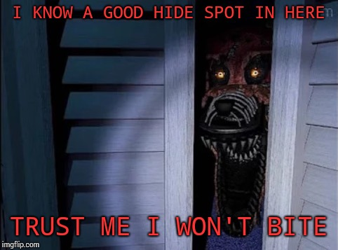 Nightmare foxy | I KNOW A GOOD HIDE SPOT IN HERE TRUST ME I WON'T BITE | image tagged in nightmare foxy | made w/ Imgflip meme maker