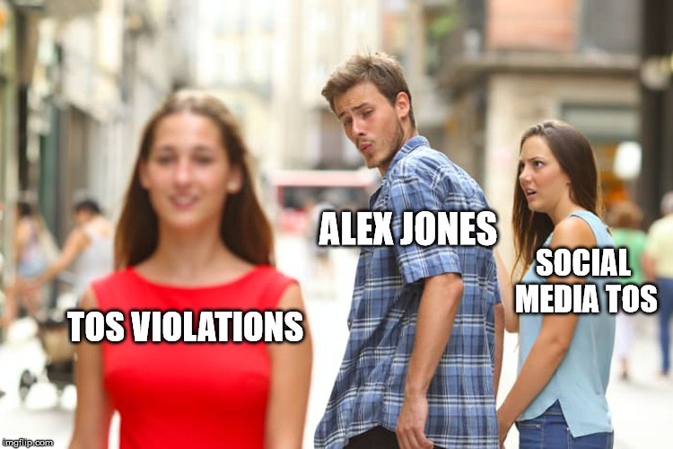 Remember, this can happen to anyone, even here, for gross violations of the TOS. (let me know if this was featured) | TOS VIOLATIONS ALEX JONES SOCIAL MEDIA TOS | image tagged in memes,distracted boyfriend,tos violations,youtube,facebook | made w/ Imgflip meme maker