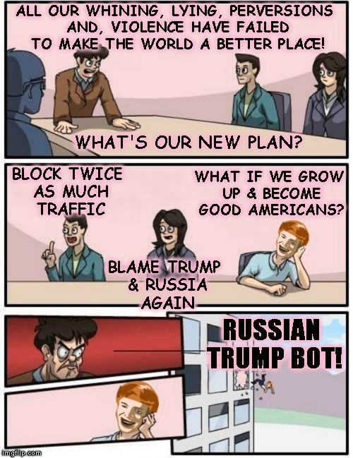 Liberal Planning Session | ALL OUR WHINING, LYING, PERVERSIONS AND, VIOLENCE HAVE FAILED TO MAKE THE WORLD A BETTER PLACE! RUSSIAN TRUMP BOT! BLOCK TWICE AS MUCH TRAFF | image tagged in liberals,evil,stupid,politics,antifa,trump | made w/ Imgflip meme maker