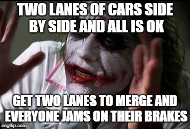 WTF is wrong with drivers??? | TWO LANES OF CARS SIDE BY SIDE AND ALL IS OK GET TWO LANES TO MERGE AND EVERYONE JAMS ON THEIR BRAKES | image tagged in everyone loses their minds,driving,bad drivers | made w/ Imgflip meme maker
