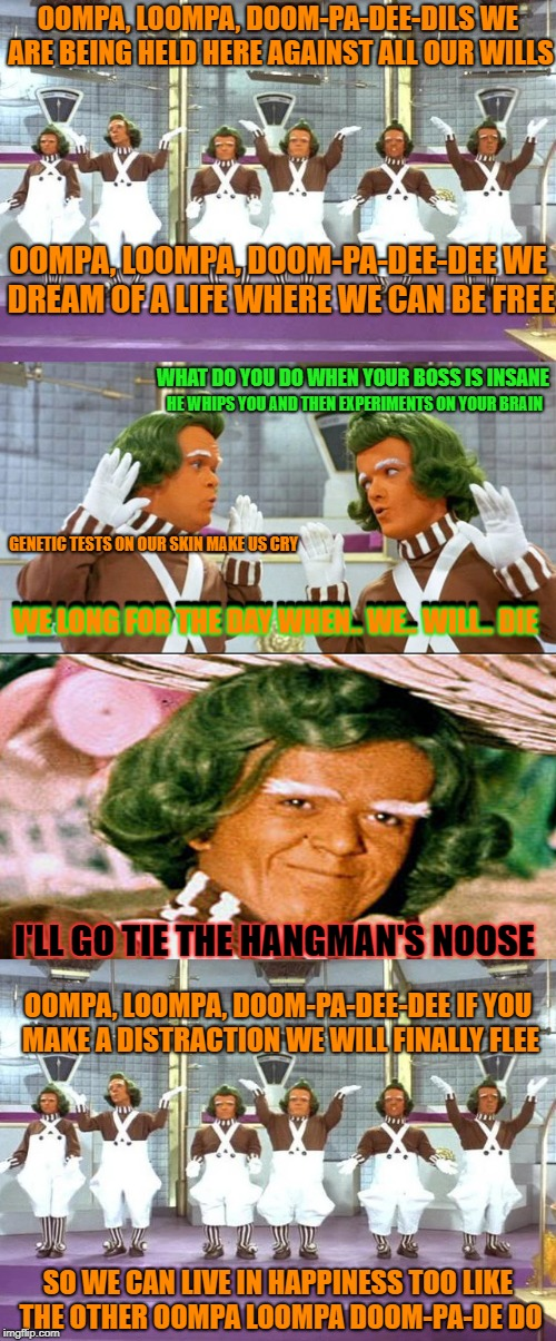 OOMPA, LOOMPA, DOOM-PA-DEE-DILS WE ARE BEING HELD HERE AGAINST ALL OUR WILLS SO WE CAN LIVE IN HAPPINESS TOO LIKE THE OTHER OOMPA LOOMPA DOO | made w/ Imgflip meme maker