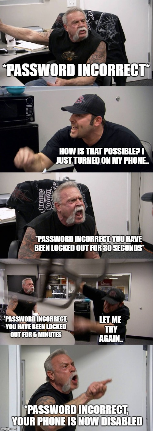American Chopper Argument Meme | *PASSWORD INCORRECT* HOW IS THAT POSSIBLE? I JUST TURNED ON MY PHONE.. *PASSWORD INCORRECT, YOU HAVE BEEN LOCKED OUT FOR 30 SECONDS* *PASSWO | image tagged in memes,american chopper argument | made w/ Imgflip meme maker