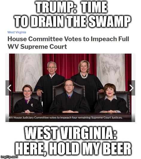 drain the swamp | TRUMP:  TIME TO DRAIN THE SWAMP WEST VIRGINIA:  HERE, HOLD MY BEER | image tagged in impeach | made w/ Imgflip meme maker