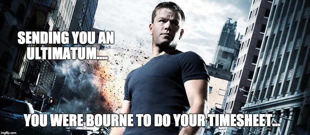Bourne Ultimatum Timesheet Reminder | SENDING YOU AN ULTIMATUM.... YOU WERE BOURNE TO DO YOUR TIMESHEET... | image tagged in bourne ultimatum timesheet reminder,timesheet reminder,timesheet meme,bourne ultimatum,mat damon | made w/ Imgflip meme maker