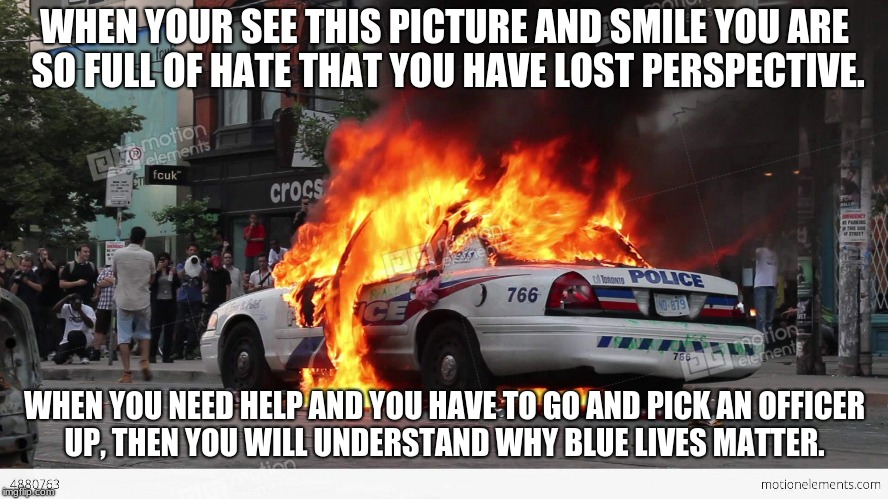 WHEN YOUR SEE THIS PICTURE AND SMILE YOU ARE SO FULL OF HATE THAT YOU HAVE LOST PERSPECTIVE. WHEN YOU NEED HELP AND YOU HAVE TO GO AND PICK  | image tagged in exploding police car | made w/ Imgflip meme maker