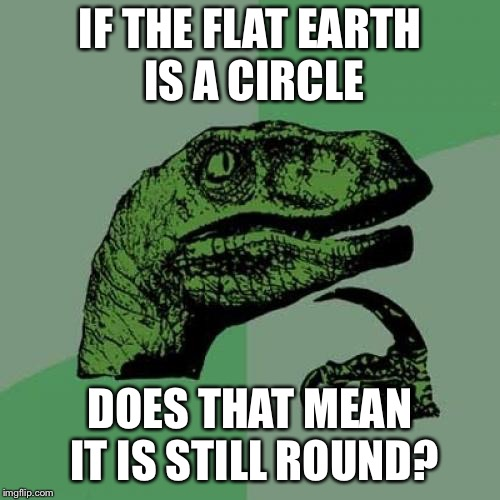 Philosoraptor Meme | IF THE FLAT EARTH IS A CIRCLE DOES THAT MEAN IT IS STILL ROUND? | image tagged in memes,philosoraptor | made w/ Imgflip meme maker