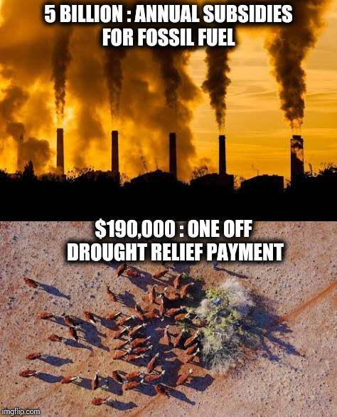 5 BILLION : ANNUAL SUBSIDIES FOR FOSSIL FUEL $190,000 : ONE OFF DROUGHT RELIEF PAYMENT | image tagged in fossil fuel,drought,climate change | made w/ Imgflip meme maker