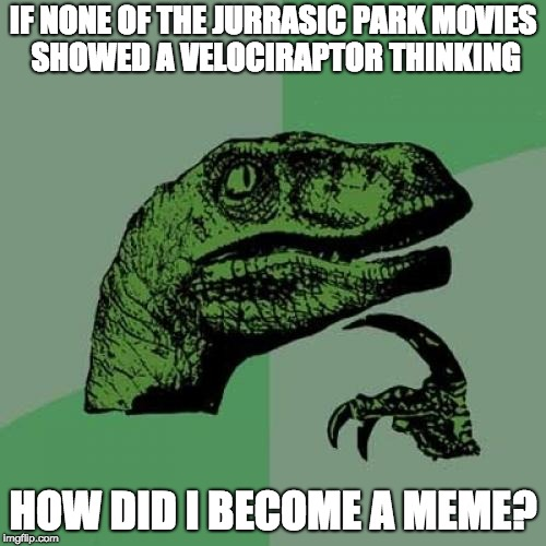 Philosoraptor Meme | IF NONE OF THE JURRASIC PARK MOVIES SHOWED A VELOCIRAPTOR THINKING HOW DID I BECOME A MEME? | image tagged in memes,philosoraptor | made w/ Imgflip meme maker