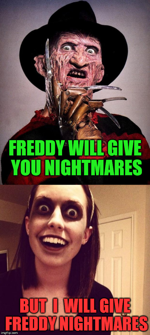 Crazy Girlfriend Nightmares | FREDDY WILL GIVE YOU NIGHTMARES BUT  I  WILL GIVE FREDDY NIGHTMARES | image tagged in memes,crazy girlfriend,freddy krueger,nightmare | made w/ Imgflip meme maker