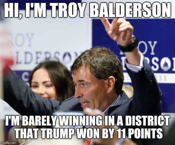 HI, I'M TROY BALDERSON I'M BARELY WINNING IN A DISTRICT THAT TRUMP WON BY 11 POINTS | made w/ Imgflip meme maker