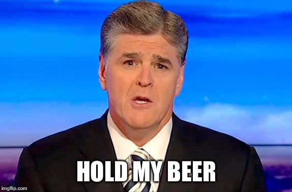 Sean Hannity Fox News | HOLD MY BEER | image tagged in sean hannity fox news | made w/ Imgflip meme maker