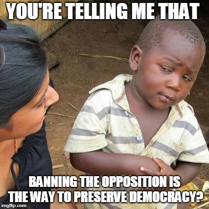 Third World Skeptical Kid Meme | YOU'RE TELLING ME THAT BANNING THE OPPOSITION IS THE WAY TO PRESERVE DEMOCRACY? | image tagged in memes,third world skeptical kid | made w/ Imgflip meme maker