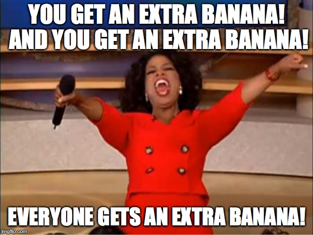 Oprah You Get A Meme | YOU GET AN EXTRA BANANA! AND YOU GET AN EXTRA BANANA! EVERYONE GETS AN EXTRA BANANA! | image tagged in memes,oprah you get a | made w/ Imgflip meme maker
