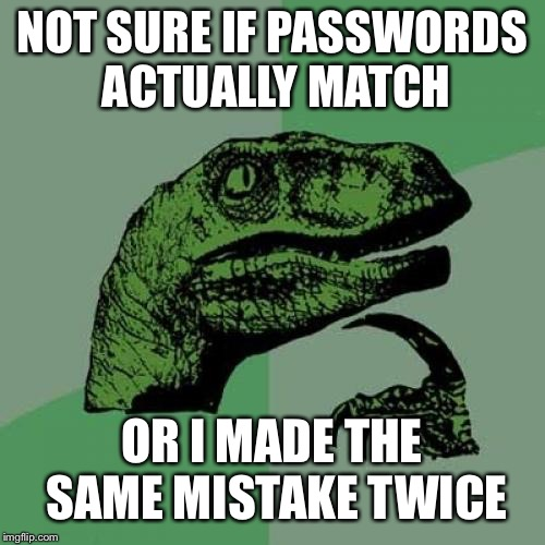 Philosoraptor Meme | NOT SURE IF PASSWORDS ACTUALLY MATCH OR I MADE THE SAME MISTAKE TWICE | image tagged in memes,philosoraptor | made w/ Imgflip meme maker