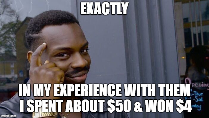 Roll Safe Think About It Meme | EXACTLY IN MY EXPERIENCE WITH THEM I SPENT ABOUT $50 & WON $4 | image tagged in memes,roll safe think about it | made w/ Imgflip meme maker