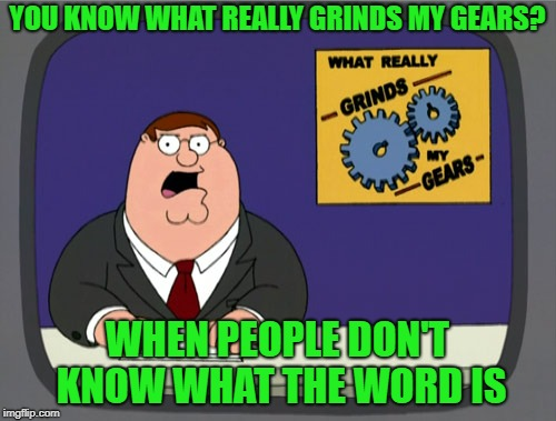 Peter Griffin News Meme | YOU KNOW WHAT REALLY GRINDS MY GEARS? WHEN PEOPLE DON'T KNOW WHAT THE WORD IS | image tagged in memes,peter griffin news | made w/ Imgflip meme maker