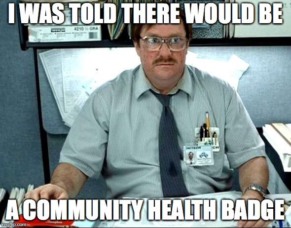 I Was Told There Would Be Meme | I WAS TOLD THERE WOULD BE A COMMUNITY HEALTH BADGE | image tagged in memes,i was told there would be | made w/ Imgflip meme maker