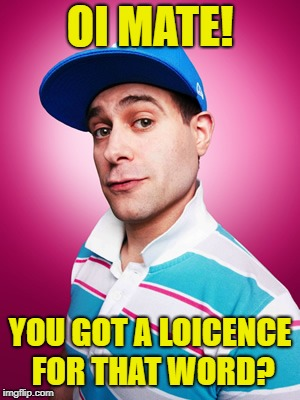 OI MATE! YOU GOT A LOICENCE FOR THAT WORD? | made w/ Imgflip meme maker