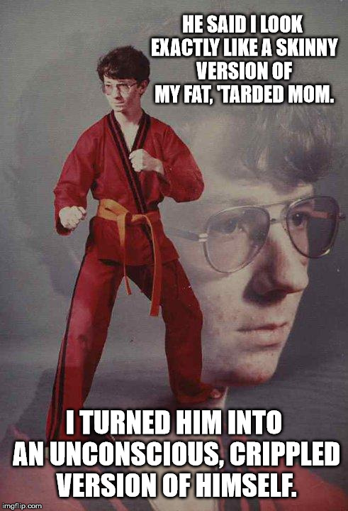 Kyle Loves His Fat Momma. | HE SAID I LOOK EXACTLY LIKE A SKINNY VERSION OF MY FAT, 'TARDED MOM. I TURNED HIM INTO AN UNCONSCIOUS, CRIPPLED VERSION OF HIMSELF. | image tagged in memes,karate kyle,bad luck brian,new,dank memes,upvote | made w/ Imgflip meme maker