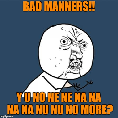 Y U No Meme | BAD MANNERS!! Y U NO NE NE NA NA NA NA NU NU NO MORE? | image tagged in memes,y u no | made w/ Imgflip meme maker