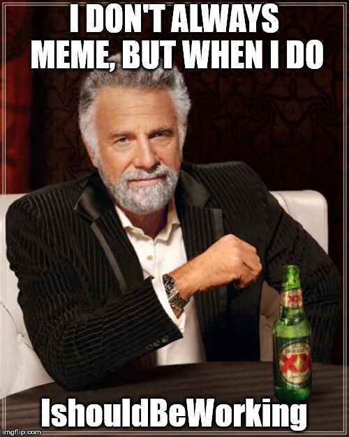 The Most Interesting Man In The World Meme | I DON'T ALWAYS MEME, BUT WHEN I DO IshouldBeWorking | image tagged in memes,the most interesting man in the world | made w/ Imgflip meme maker