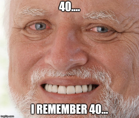 Hide the Pain Harold | 40.... I REMEMBER 40... | image tagged in hide the pain harold | made w/ Imgflip meme maker