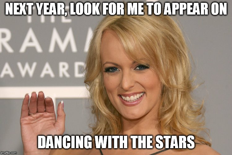 Stormy Daniels | NEXT YEAR, LOOK FOR ME TO APPEAR ON DANCING WITH THE STARS | image tagged in stormy daniels | made w/ Imgflip meme maker