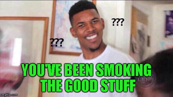 Black guy confused | YOU'VE BEEN SMOKING THE GOOD STUFF | image tagged in black guy confused | made w/ Imgflip meme maker
