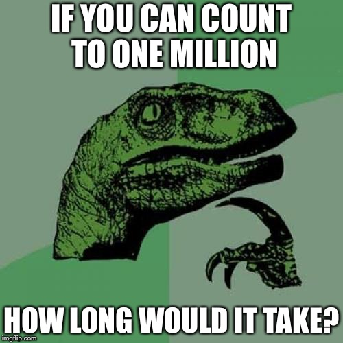 Philosoraptor Meme | IF YOU CAN COUNT TO ONE MILLION HOW LONG WOULD IT TAKE? | image tagged in memes,philosoraptor | made w/ Imgflip meme maker